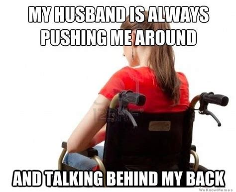 Disabled Meme - my husband is always pushing me around weknowmemes