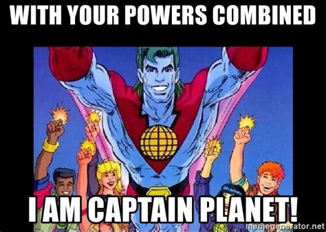 captain planet meme with your powers combined i am captain planet captain