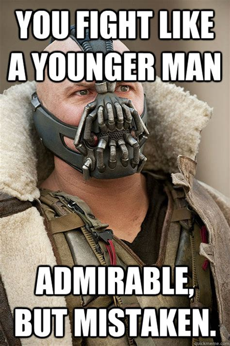 Caption Meme - you fight like a younger man admirable but mistaken