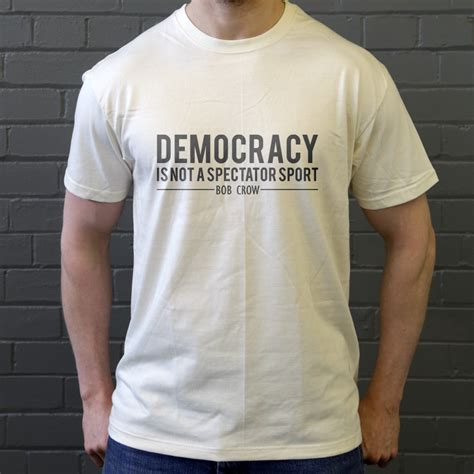 design is not a democracy bob crow quot democracy is not a spectator sport quot t shirt