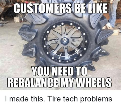 Tire Meme - customers be like you need to rebalance my wheels i made