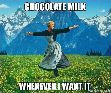 Chocolate Milk Meme - chocolate milk whenever i want it sound of music make