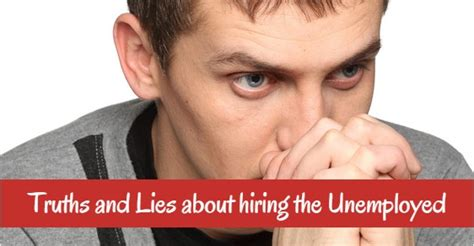 I Am An Mba And Unemployed by 10 Important Truths And Lies About Hiring The Unemployed