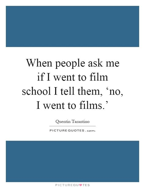 quentin tarantino film school quote when people ask me if i went to film school i tell them