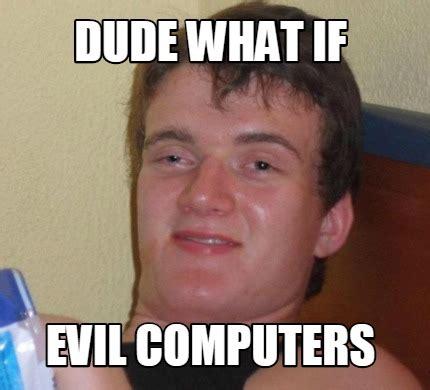 meme creator dude what if evil computers meme generator