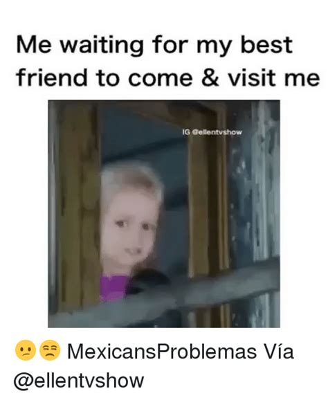 best for me me waiting for my best friend to come visit me ig tvshow mexicansproblemas