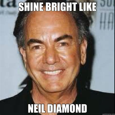 Shine Bright Like A Diamond Meme - neil diamond memes shine bright like neil diamond