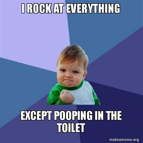 Upload Your Own Meme - i rock at everything except pooping in the toilet