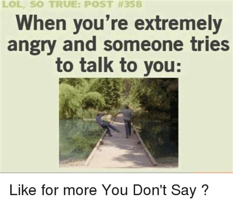 So True Memes - lol so true post 358 hen you re extremely angry and