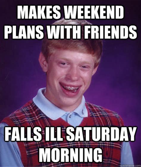 Saturday Morning Memes - makes weekend plans with friends falls ill saturday