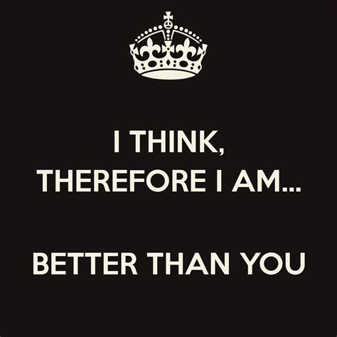 i think i ll you better now i think therefore i am better than you poster regse