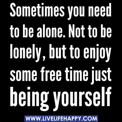 Sometimes I Enjoy Being Alone Essay by Sometimes You Need To Be Alone Not To Be Lonely But To Enjoy Some Free Time Just Being