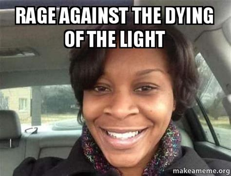 Rage Rage Against The Dying Of The Light Meaning by Rage Against The Dying Of The Light Make A Meme