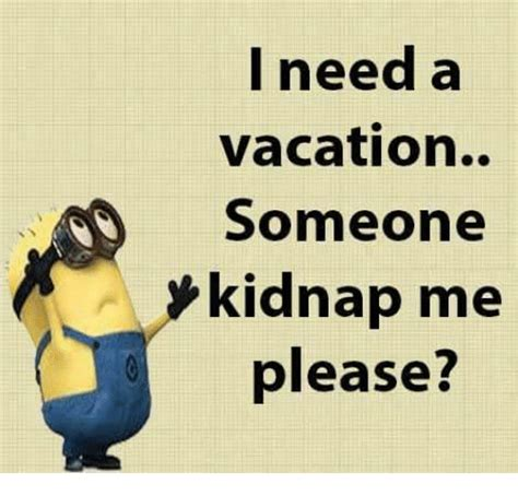 I Need A Vacation Meme - i need a vacation someone kidnap me please meme on me me
