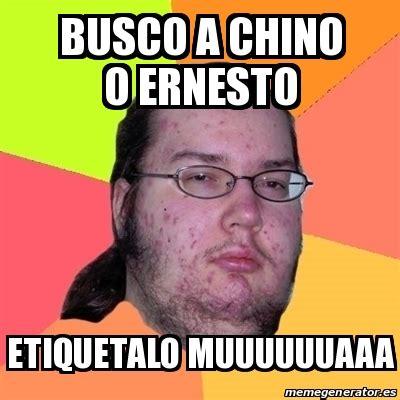 ã O Meme - meme friki busco a chino o ernesto etiquetalo muuuuuuaaa