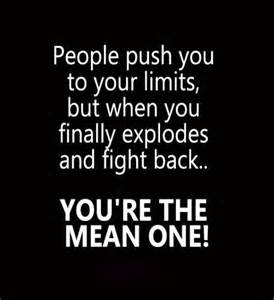 But when you finally explodes and fight back you are the mean one