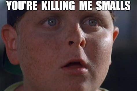 Killing Meme - you re killing me smalls imgflip
