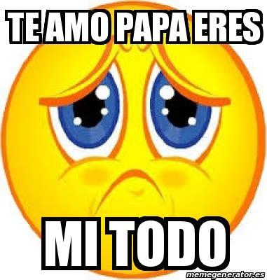 imagenes te quiero papa meme personalizado te amo papa eres mi todo 19021813