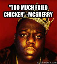 Biggie Meme - quot too much fried chicken quot mcsherry notorious big quickmeme
