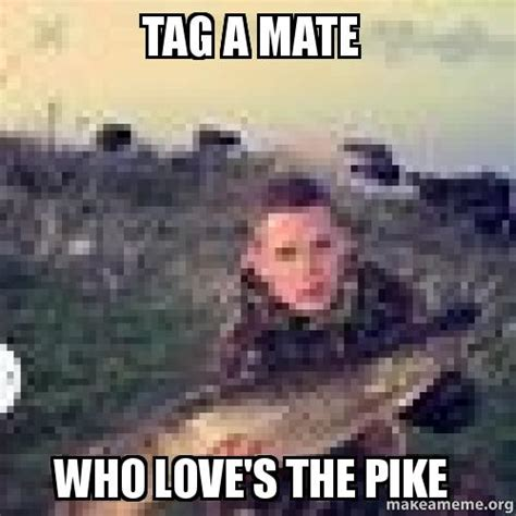 Pike Meme - tag a mate who love s the pike make a meme
