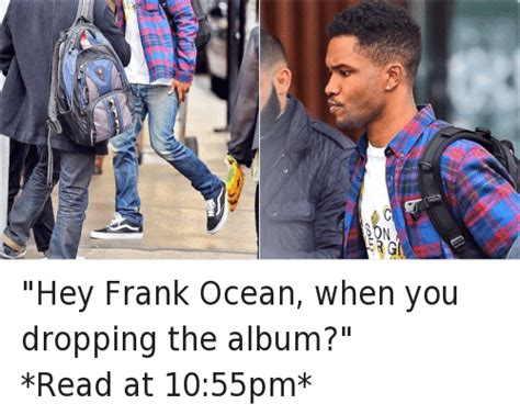 Frank Ocean Meme - hey frank ocean when you dropping the album read at
