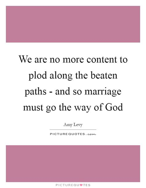 along with the gods quotes we are no more content to plod along the beaten paths