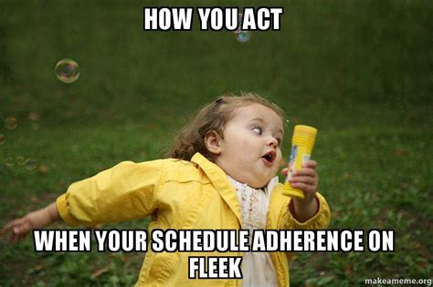 How Do You Make A Meme With Your Own Picture - how you act when your schedule adherence on fleek make a