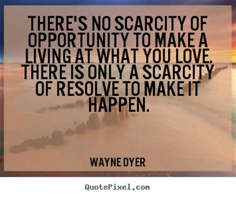 Inspiration How To Find It No 5 Make A Bold Statement by Wayne Dyer Picture Quotes There S No Scarcity Of