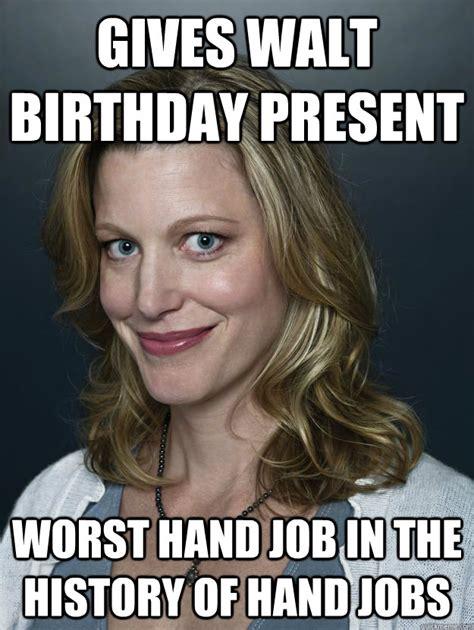 Skyler Meme - gives walt birthday present worst hand job in the history