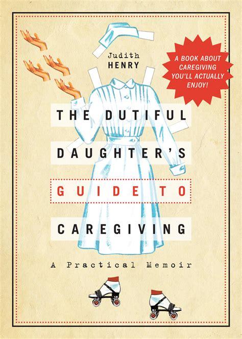Dutifulness Essay by The Dutiful S Guide To Caregiving Judith Henry