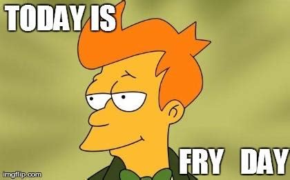Make Fry Meme - it s fry day futurama