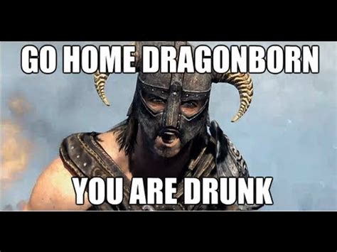 Dragonborn Meme - go home dragonborn you are drunk skyrim dragonborn dlc