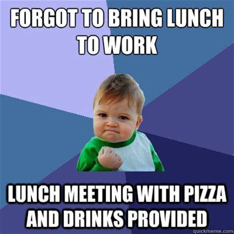 Work Meeting Meme - forgot to bring lunch to work lunch meeting with pizza and