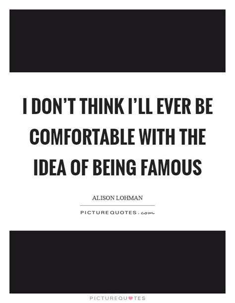 be comfortable with i don t think i ll ever be comfortable with the idea of