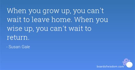 Wait From Home when you grow up you can t wait to leave home when you wise up you can t wait to return