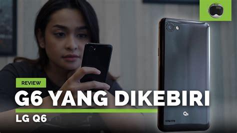 Harga Lg Q6 Indonesia review lg q6 indonesia setelah 2 bulan