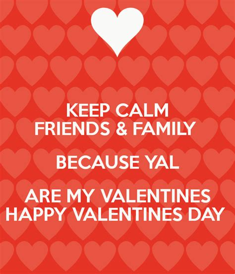 happy valentines day to friends and family keep calm friends family because yal are my valentines