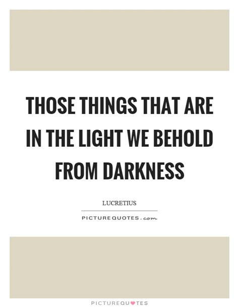 those things those things that are in the light we behold from darkness