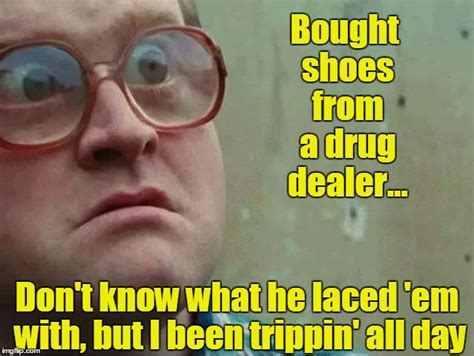 Drug Memes - bought shoes from a drug dealer imgflip