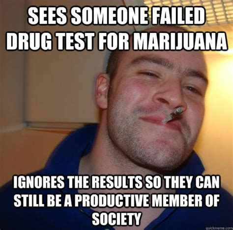 Drug Test Meme - sees someone failed drug test for marijuana ignores the
