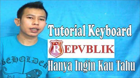 tutorial gitar hanya ingin kau tahu tutorial keyboard repvblik hanya ingin kau tahu