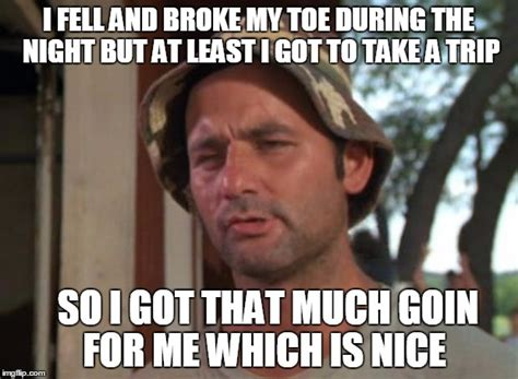 Toe Memes - so i got that goin for me which is nice meme imgflip