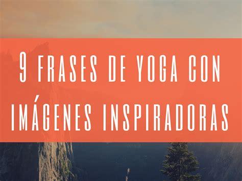 yoga imagenes frases 9 frases de yoga con im 225 genes inspiradoras