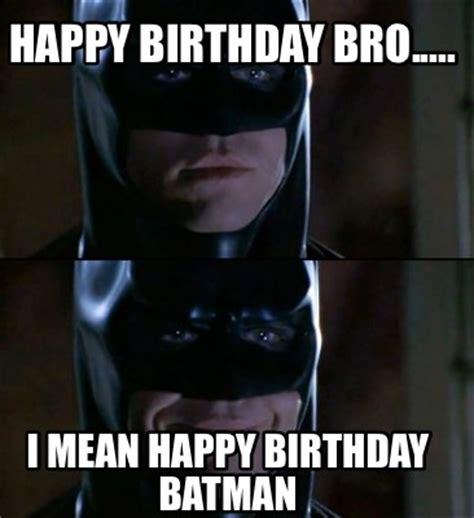 Mean Happy Birthday Meme - meme creator happy birthday bro i mean happy