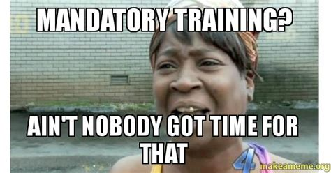 Work Training Meme - mandatory training ain t nobody got time for that make
