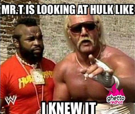 Hulk Hogan Meme - mr t be lookin at hulk like ghetto red hot