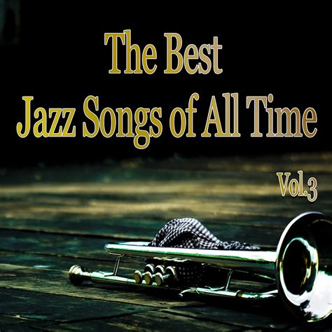 best jazz songs the best jazz songs of all time vol 3 various artists