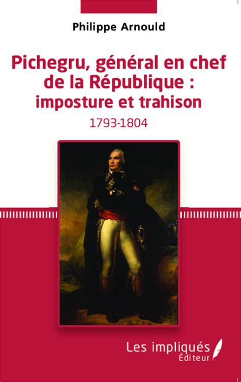 libro la trahison de la pichegru g 201 n 201 ral en chef de la r 201 publique imposture et trahison philippe arnould livre