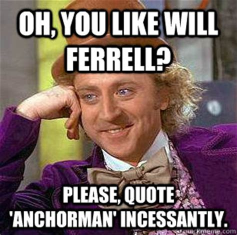 Will Ferrell Meme Origin - oh you like will ferrell please quote anchorman