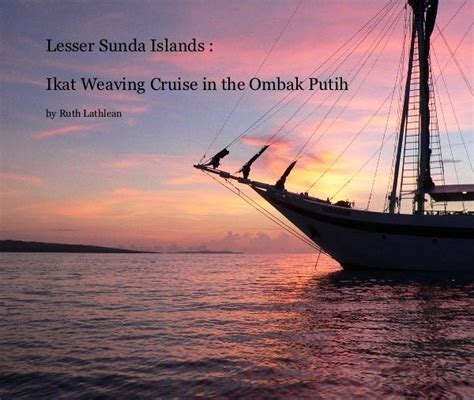 putih the traveling pelican books lesser sunda islands ikat weaving cruise in the ombak